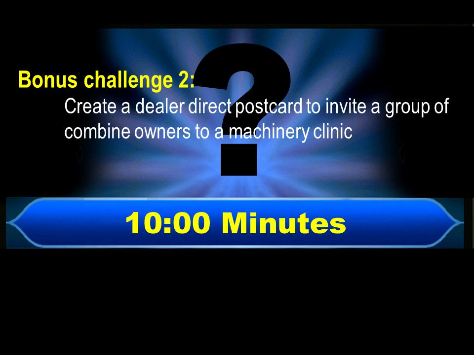 10:00 Minutes 5 7 8 6 Bonus challenge 2: Create a dealer direct postcard to invite a group of combine owners to a machinery clinic
