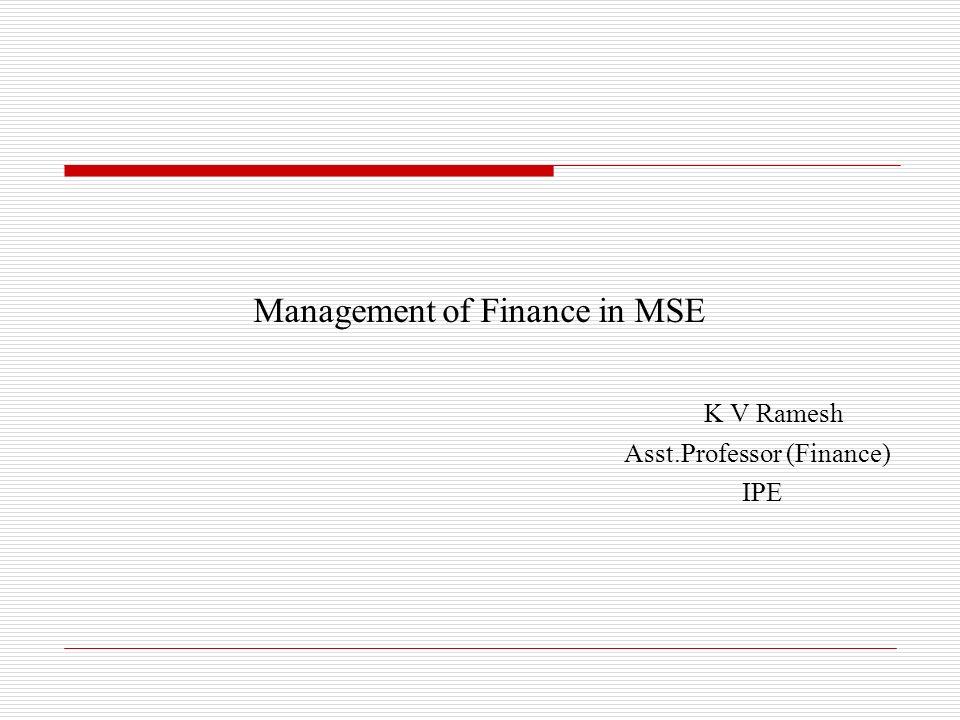 Management of Finance in MSE K V Ramesh Asst.Professor (Finance) IPE