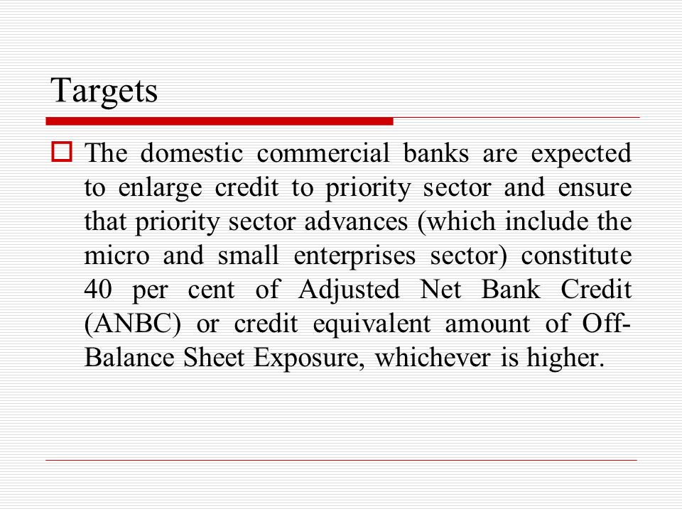 Targets The domestic commercial banks are expected to enlarge credit to priority sector and ensure that priority sector advances (which include the mi