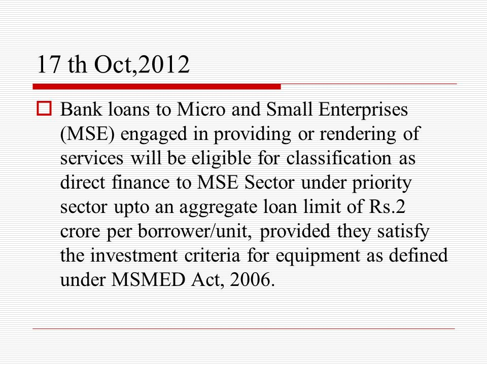 17 th Oct,2012 Bank loans to Micro and Small Enterprises (MSE) engaged in providing or rendering of services will be eligible for classification as di