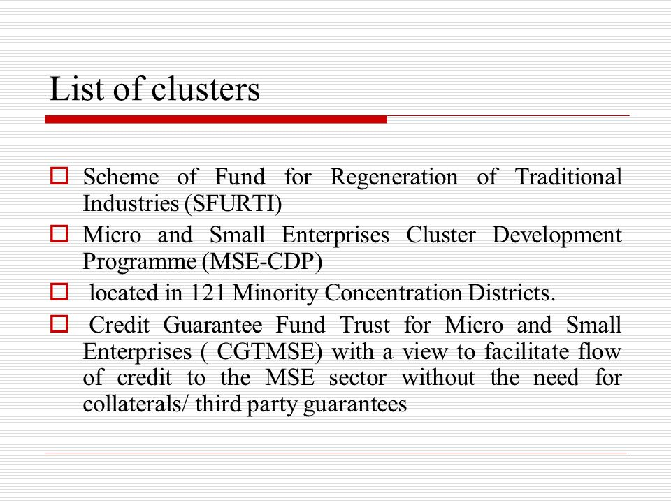 List of clusters Scheme of Fund for Regeneration of Traditional Industries (SFURTI) Micro and Small Enterprises Cluster Development Programme (MSE-CDP