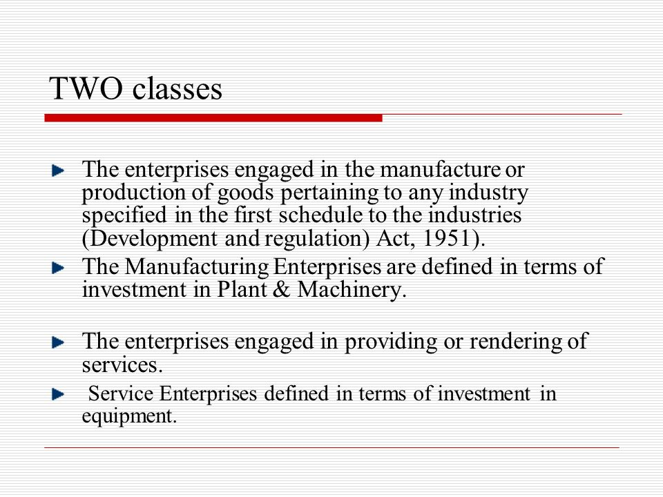 TWO classes The enterprises engaged in the manufacture or production of goods pertaining to any industry specified in the first schedule to the indust
