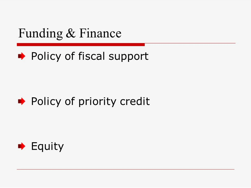 Funding & Finance Policy of fiscal support Policy of priority credit Equity