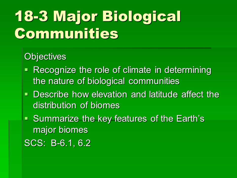 18-3 Major Biological Communities Objectives Recognize the role of climate in determining the nature of biological communities Recognize the role of c