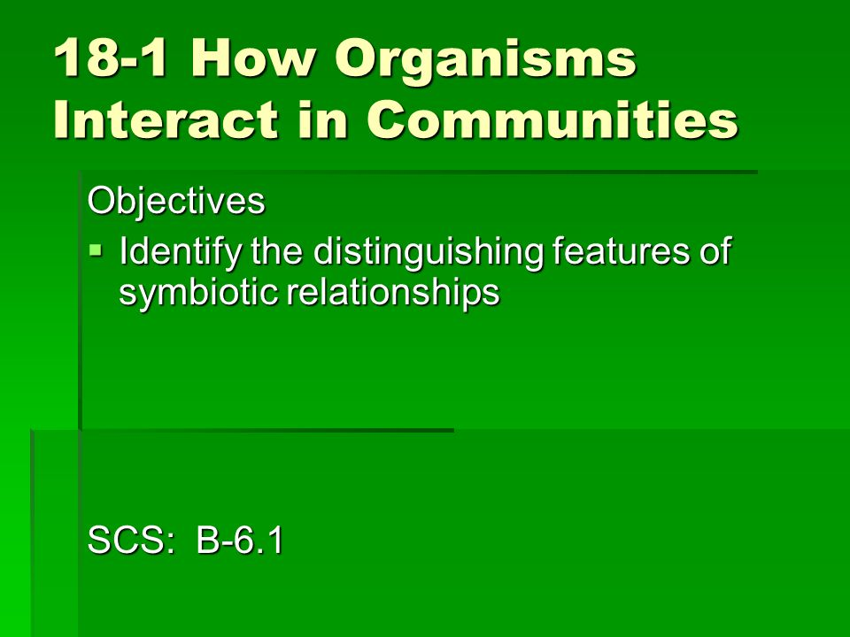 18-1 How Organisms Interact in Communities Objectives Identify the distinguishing features of symbiotic relationships Identify the distinguishing feat