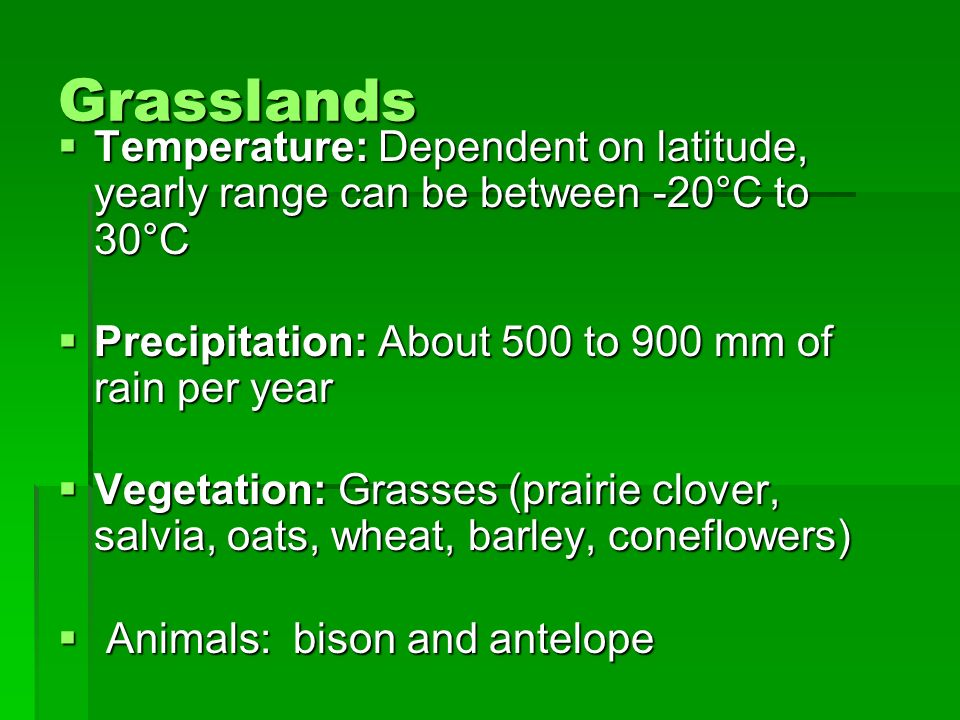 Grasslands Temperature: Dependent on latitude, yearly range can be between -20°C to 30°C Temperature: Dependent on latitude, yearly range can be betwe