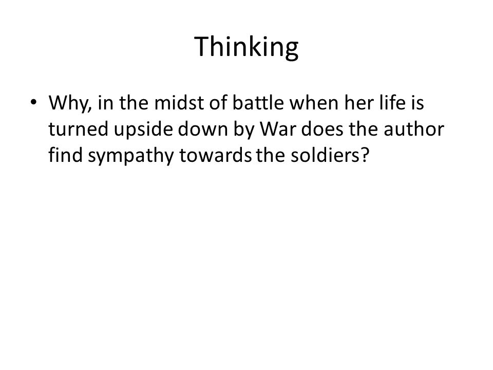 Thinking Why, in the midst of battle when her life is turned upside down by War does the author find sympathy towards the soldiers