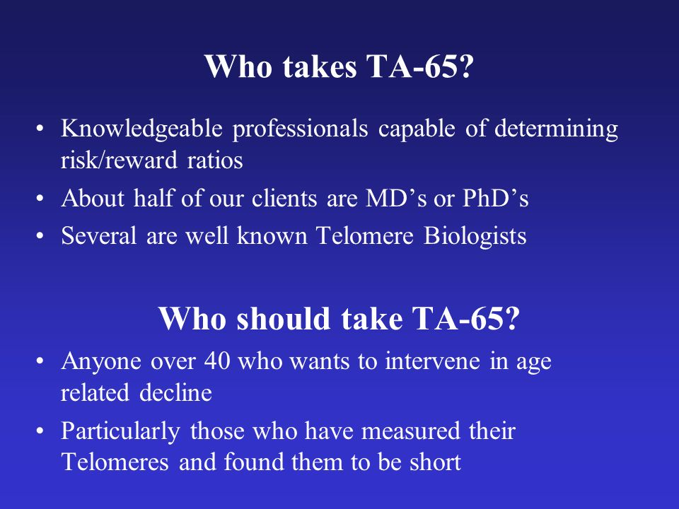 Who takes TA-65? Knowledgeable professionals capable of determining risk/reward ratios About half of our clients are MDs or PhDs Several are well know