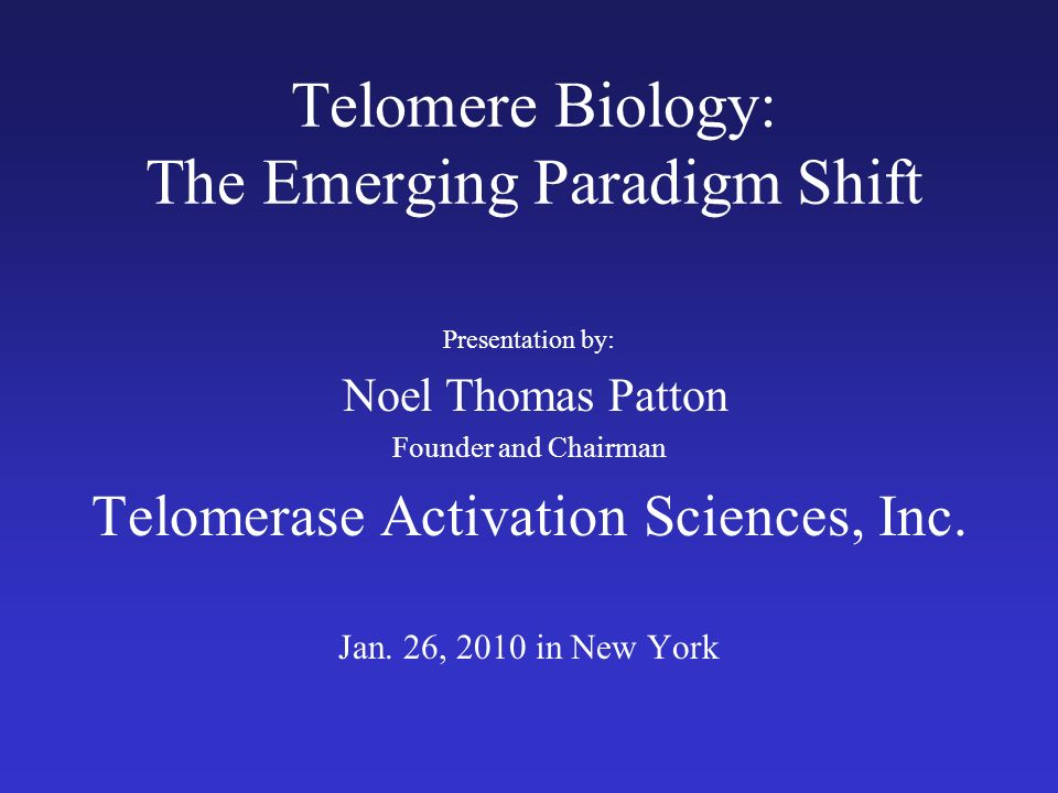 Telomere Biology: The Emerging Paradigm Shift Presentation by: Noel Thomas Patton Founder and Chairman Telomerase Activation Sciences, Inc. Jan. 26, 2