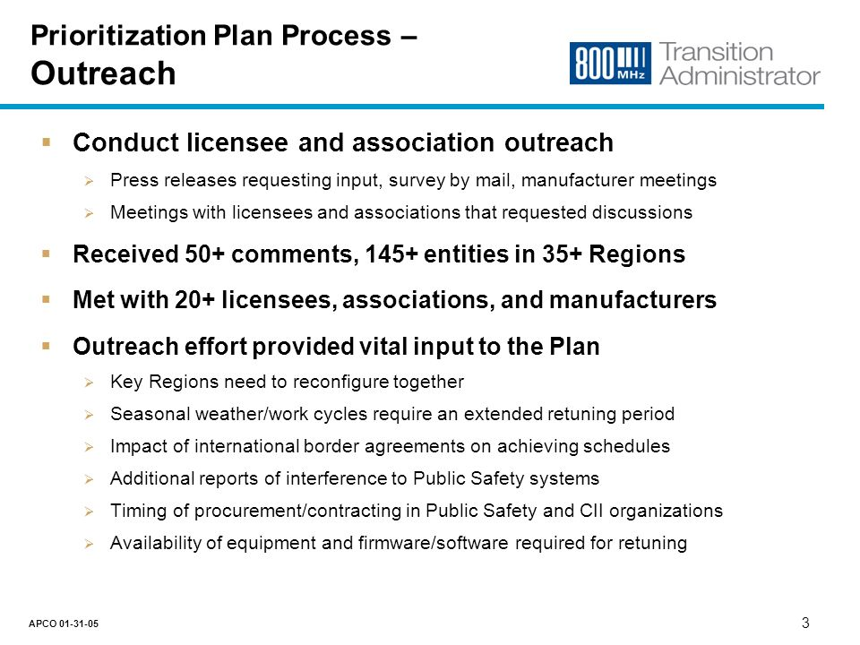 2 APCO Prioritization Plan Goals Follow FCC guidance as closely as possible, consistent with the overall goals of Reconfiguration Consider the needs and experiences of stakeholders Meeting the public interest needs of stakeholders 800 MHz band a complex, interrelated environment spanning Regions Reconfiguration must not disrupt mission critical systems Minimize number of touches to equipment in the field Factor international border constraints into the solution Timetable recognizes the challenge of international border negotiations Balance work load across Regions Availability of human and equipment resources Capabilities of key equipment manufacturers and product cycles Cost-effectiveness