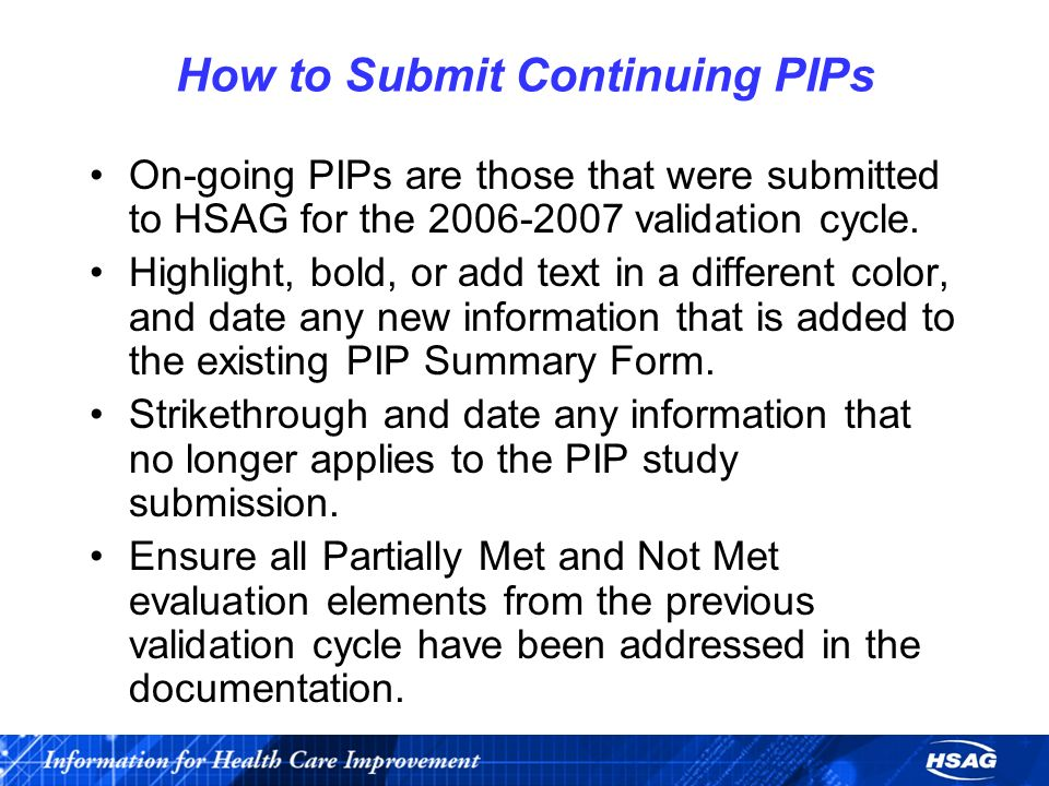 How to Submit Continuing PIPs On-going PIPs are those that were submitted to HSAG for the 2006-2007 validation cycle.