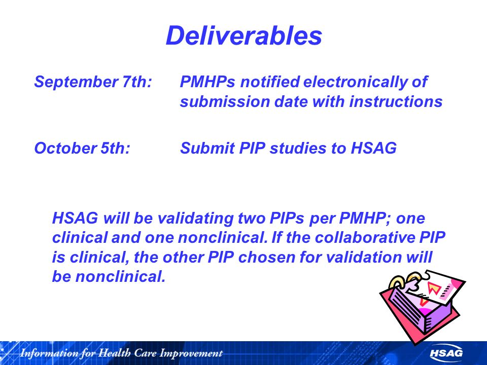 Deliverables September 7th:PMHPs notified electronically of submission date with instructions October 5th:Submit PIP studies to HSAG HSAG will be validating two PIPs per PMHP; one clinical and one nonclinical.