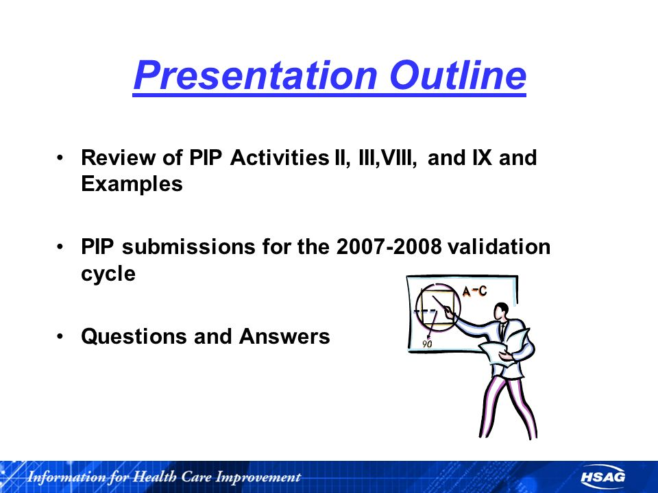 Presentation Outline Review of PIP Activities II, III,VIII, and IX and Examples PIP submissions for the 2007-2008 validation cycle Questions and Answers