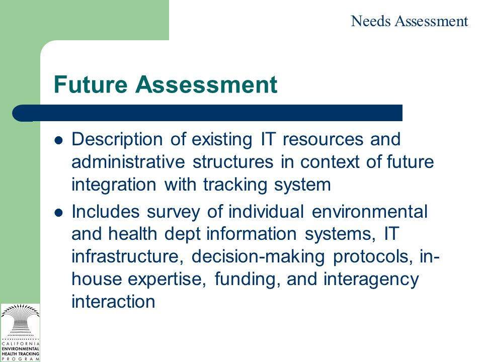 Future Assessment Description of existing IT resources and administrative structures in context of future integration with tracking system Includes survey of individual environmental and health dept information systems, IT infrastructure, decision-making protocols, in- house expertise, funding, and interagency interaction Needs Assessment