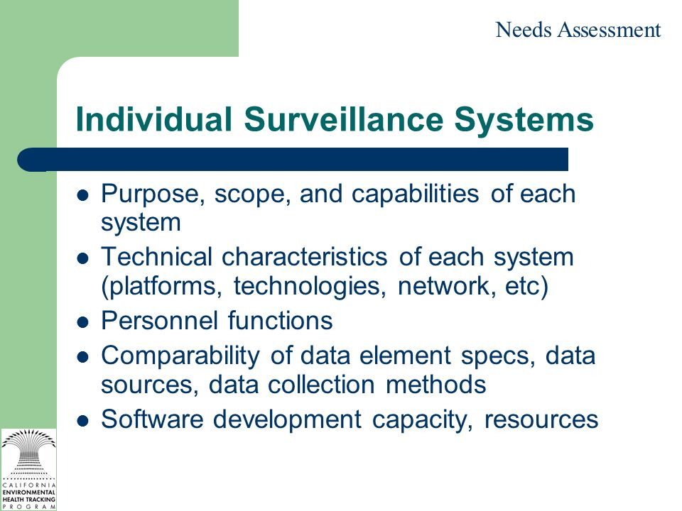 Individual Surveillance Systems Purpose, scope, and capabilities of each system Technical characteristics of each system (platforms, technologies, network, etc) Personnel functions Comparability of data element specs, data sources, data collection methods Software development capacity, resources Needs Assessment