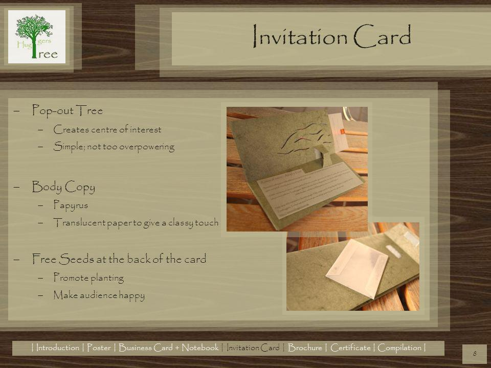 Pop-out Tree Creates centre of interest Simple; not too overpowering Body Copy Papyrus Translucent paper to give a classy touch Free Seeds at the back of the card Promote planting Make audience happy Invitation Card 8 | Introduction | Poster | Business Card + Notebook | Invitation Card | Brochure | Certificate | Compilation |