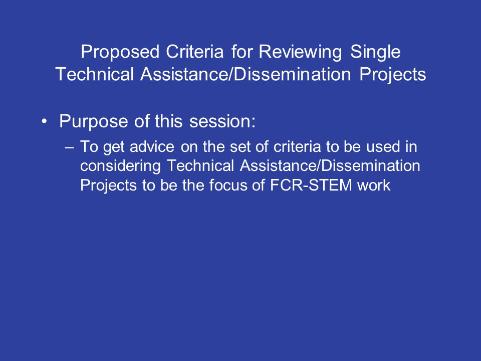 Proposed Criteria for Reviewing Single Technical Assistance/Dissemination Projects Purpose of this session: –To get advice on the set of criteria to be used in considering Technical Assistance/Dissemination Projects to be the focus of FCR-STEM work
