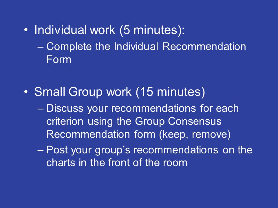 Individual work (5 minutes): –Complete the Individual Recommendation Form Small Group work (15 minutes) –Discuss your recommendations for each criterion using the Group Consensus Recommendation form (keep, remove) –Post your groups recommendations on the charts in the front of the room