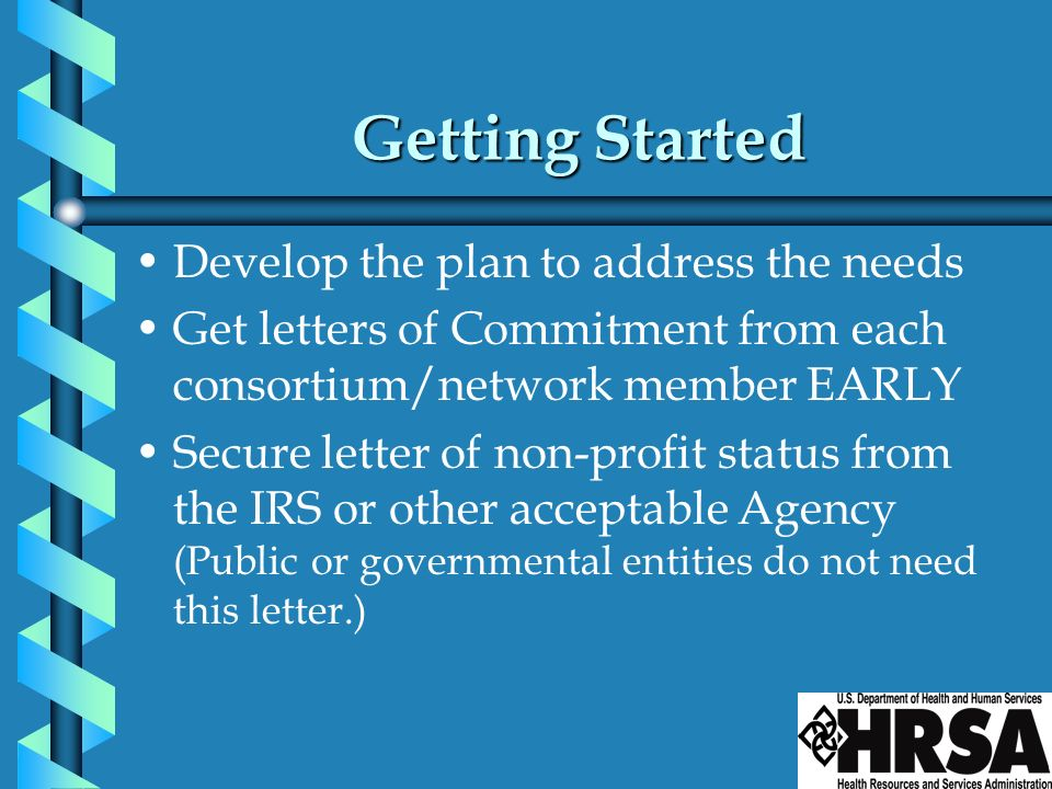 Getting Started Develop the plan to address the needs Get letters of Commitment from each consortium/network member EARLY Secure letter of non-profit