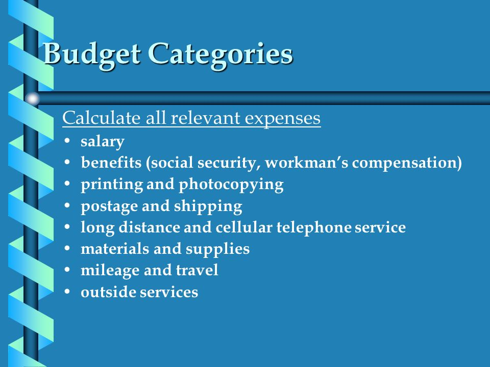 Budget Categories Calculate all relevant expenses salary benefits (social security, workmans compensation) printing and photocopying postage and shipp
