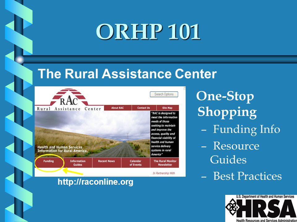 ORHP 101 One-Stop Shopping – Funding Info – Resource Guides – Best Practices http://raconline.org The Rural Assistance Center