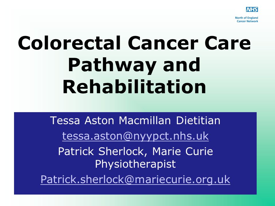 Colorectal Cancer Care Pathway and Rehabilitation Tessa Aston Macmillan Dietitian Patrick Sherlock, Marie Curie Physiotherapist