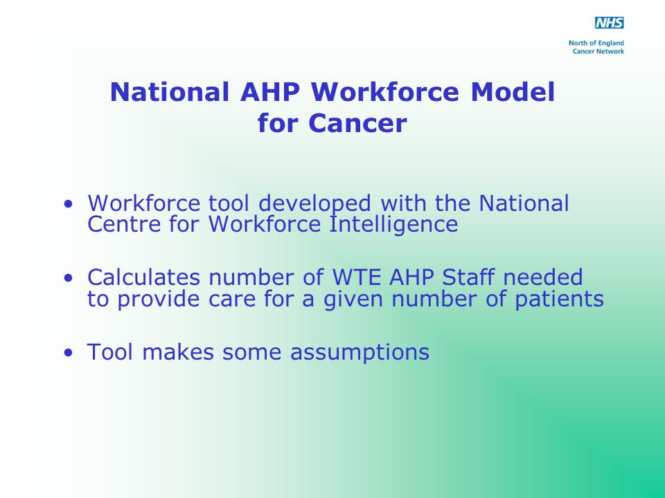 National AHP Workforce Model for Cancer Workforce tool developed with the National Centre for Workforce Intelligence Calculates number of WTE AHP Staff needed to provide care for a given number of patients Tool makes some assumptions