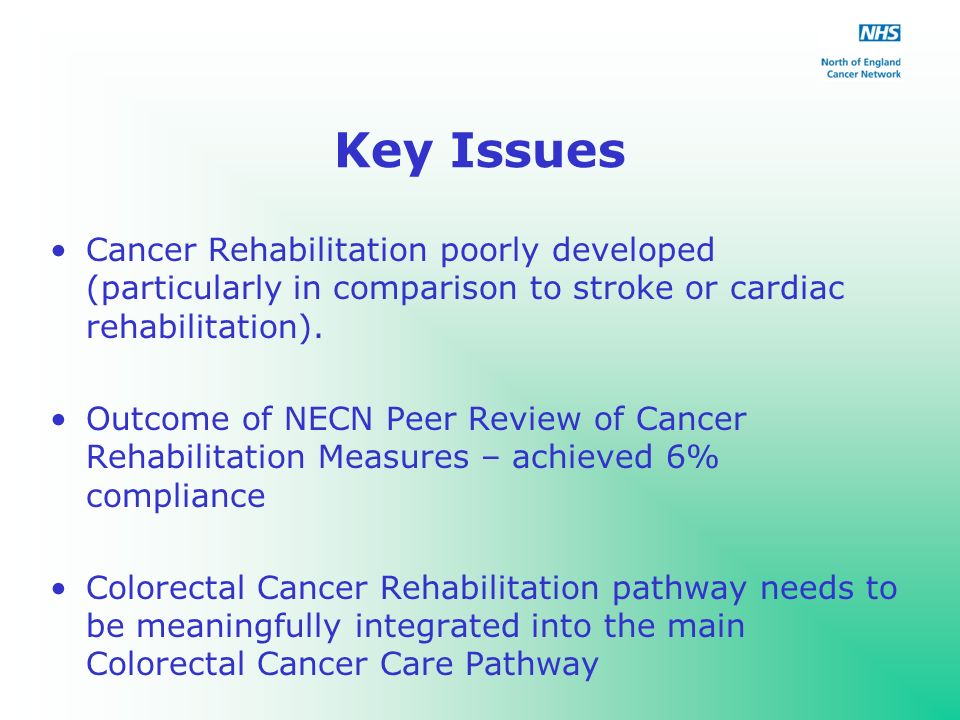 Key Issues Cancer Rehabilitation poorly developed (particularly in comparison to stroke or cardiac rehabilitation).