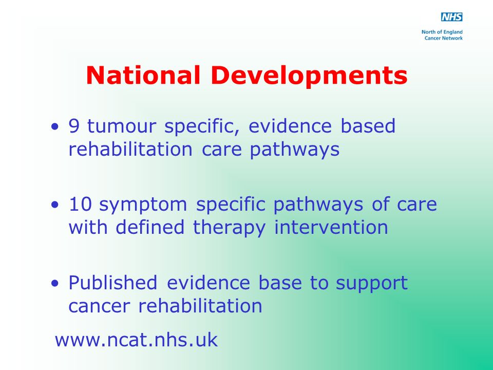 National Developments 9 tumour specific, evidence based rehabilitation care pathways 10 symptom specific pathways of care with defined therapy intervention Published evidence base to support cancer rehabilitation