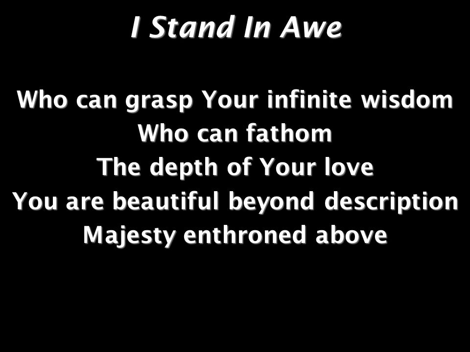 I Stand In Awe Who can grasp Your infinite wisdom Who can fathom The depth of Your love You are beautiful beyond description Majesty enthroned above