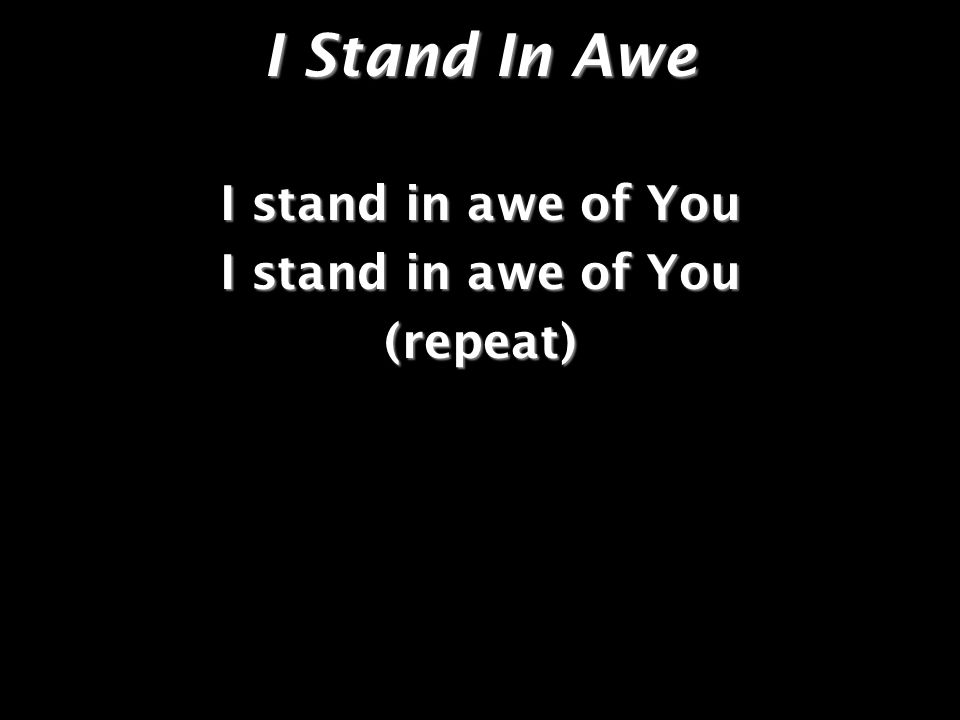 I Stand In Awe I stand in awe of You (repeat)