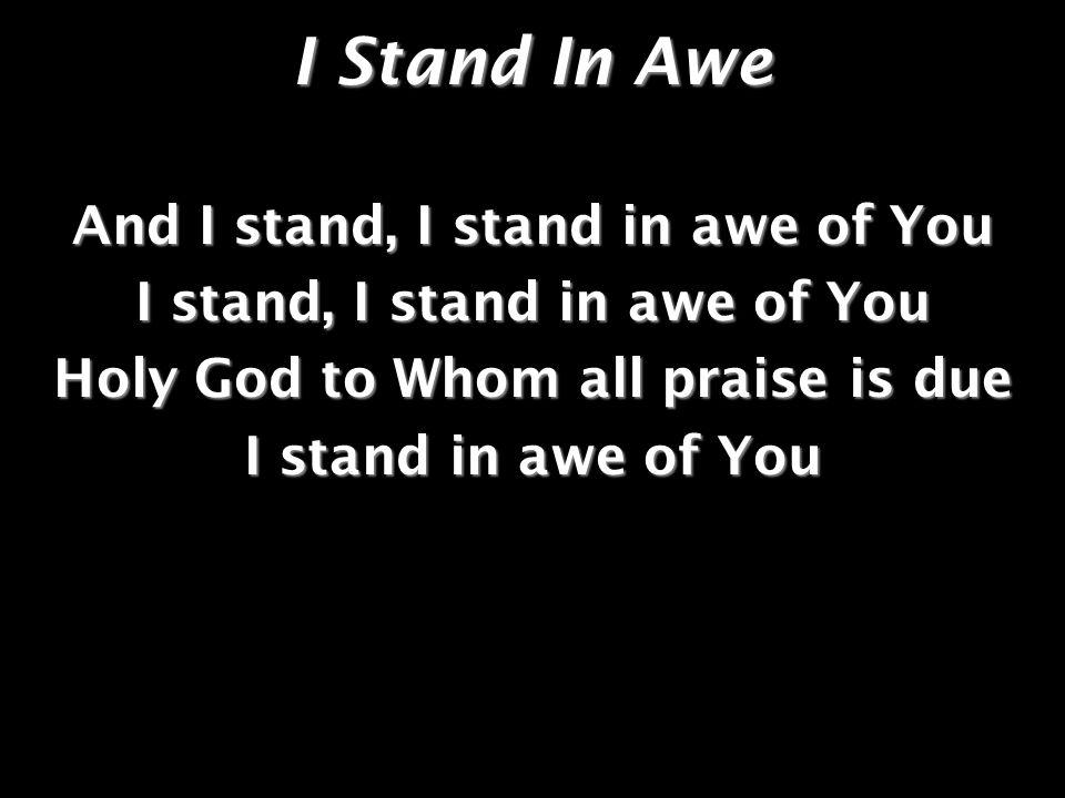 I Stand In Awe And I stand, I stand in awe of You I stand, I stand in awe of You Holy God to Whom all praise is due I stand in awe of You
