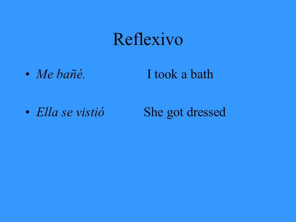 Reflexivo Me bañé. I took a bath Ella se vistióShe got dressed