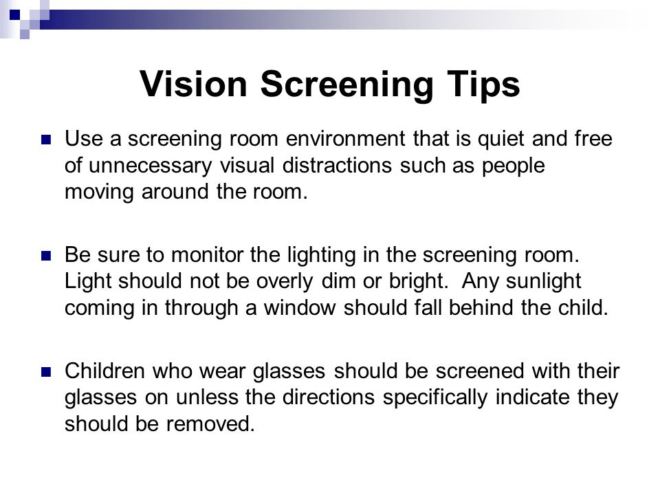 Vision Screening Tips Use a screening room environment that is quiet and free of unnecessary visual distractions such as people moving around the room.