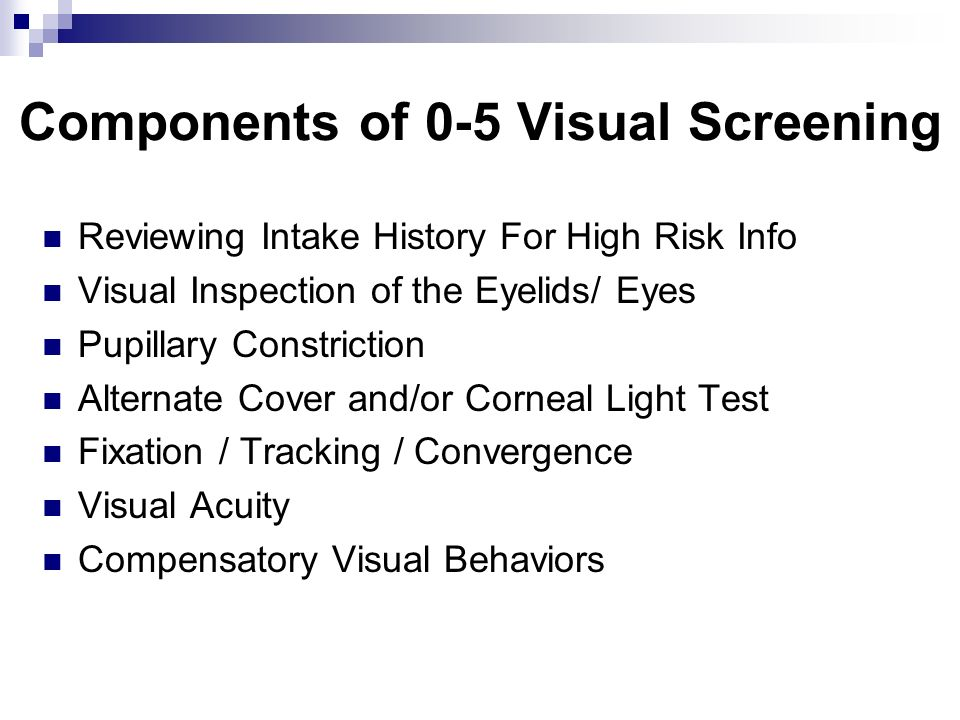 Components of 0-5 Visual Screening Reviewing Intake History For High Risk Info Visual Inspection of the Eyelids/ Eyes Pupillary Constriction Alternate Cover and/or Corneal Light Test Fixation / Tracking / Convergence Visual Acuity Compensatory Visual Behaviors
