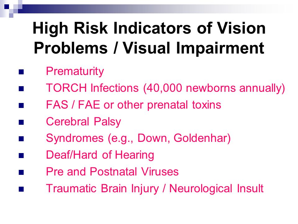 High Risk Indicators of Vision Problems / Visual Impairment Prematurity TORCH Infections (40,000 newborns annually) FAS / FAE or other prenatal toxins Cerebral Palsy Syndromes (e.g., Down, Goldenhar) Deaf/Hard of Hearing Pre and Postnatal Viruses Traumatic Brain Injury / Neurological Insult