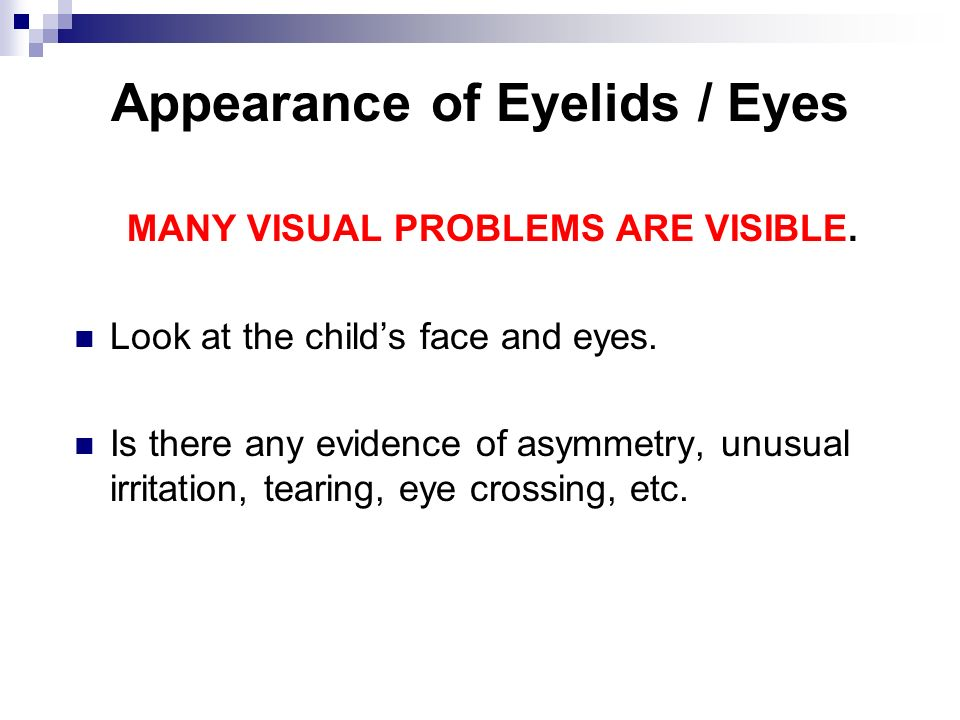 Appearance of Eyelids / Eyes MANY VISUAL PROBLEMS ARE VISIBLE. Look at the childs face and eyes. Is there any evidence of asymmetry, unusual irritatio
