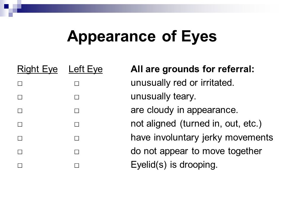 Appearance of Eyes Right Eye Left EyeAll are grounds for referral: unusually red or irritated. unusually teary. are cloudy in appearance. not aligned