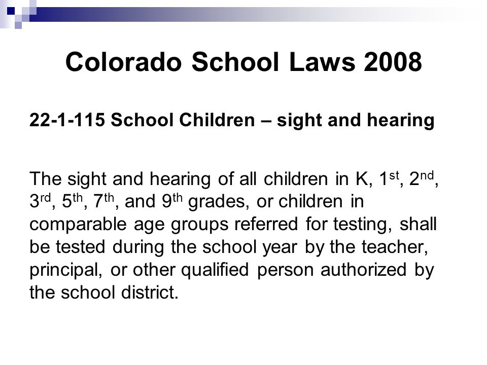 Colorado School Laws 2008 22-1-115 School Children – sight and hearing The sight and hearing of all children in K, 1 st, 2 nd, 3 rd, 5 th, 7 th, and 9 th grades, or children in comparable age groups referred for testing, shall be tested during the school year by the teacher, principal, or other qualified person authorized by the school district.