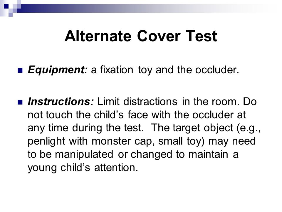 Alternate Cover Test Equipment: a fixation toy and the occluder. Instructions: Limit distractions in the room. Do not touch the childs face with the o