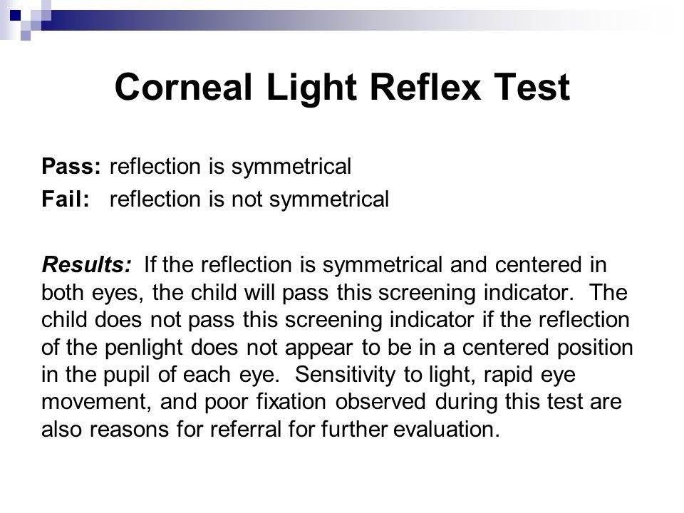 Corneal Light Reflex Test Pass: reflection is symmetrical Fail: reflection is not symmetrical Results: If the reflection is symmetrical and centered i