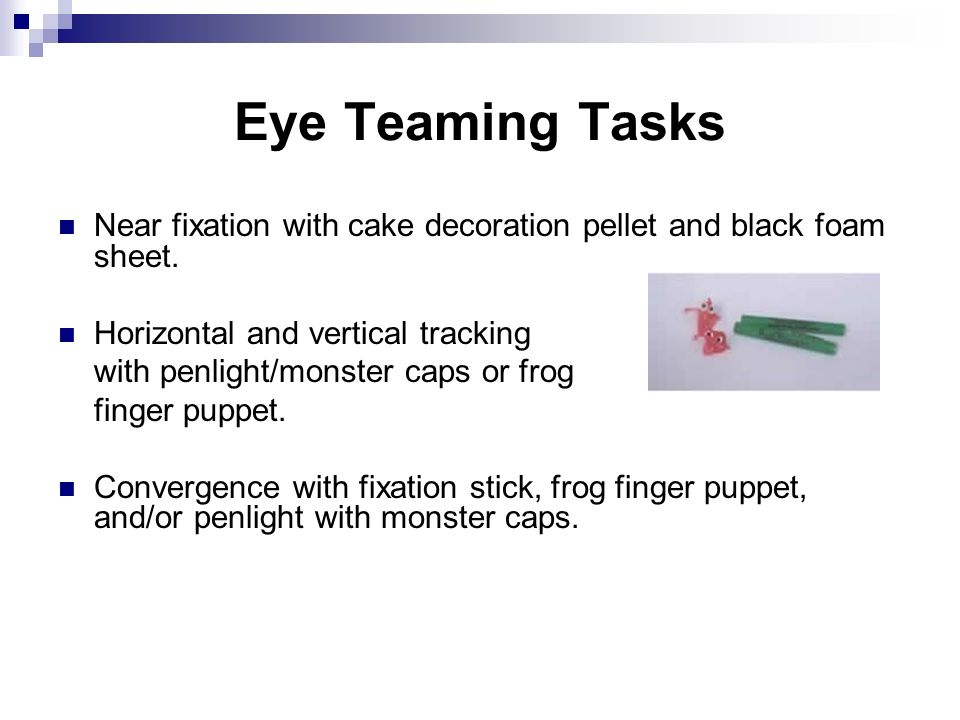 Eye Teaming Tasks Near fixation with cake decoration pellet and black foam sheet. Horizontal and vertical tracking with penlight/monster caps or frog