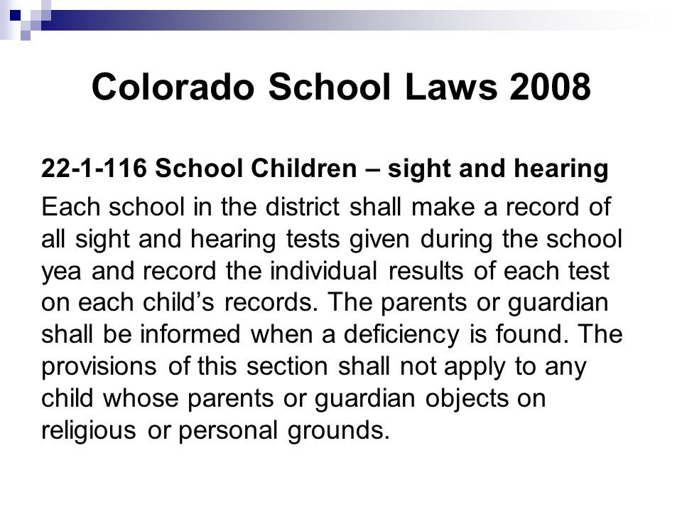 Colorado School Laws 2008 22-1-116 School Children – sight and hearing Each school in the district shall make a record of all sight and hearing tests