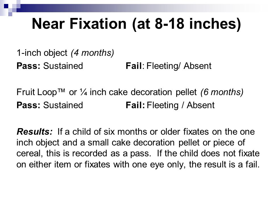 Near Fixation (at 8-18 inches) 1-inch object (4 months) Pass: Sustained Fail: Fleeting/ Absent Fruit Loop or ¼ inch cake decoration pellet (6 months) Pass: SustainedFail: Fleeting / Absent Results: If a child of six months or older fixates on the one inch object and a small cake decoration pellet or piece of cereal, this is recorded as a pass.