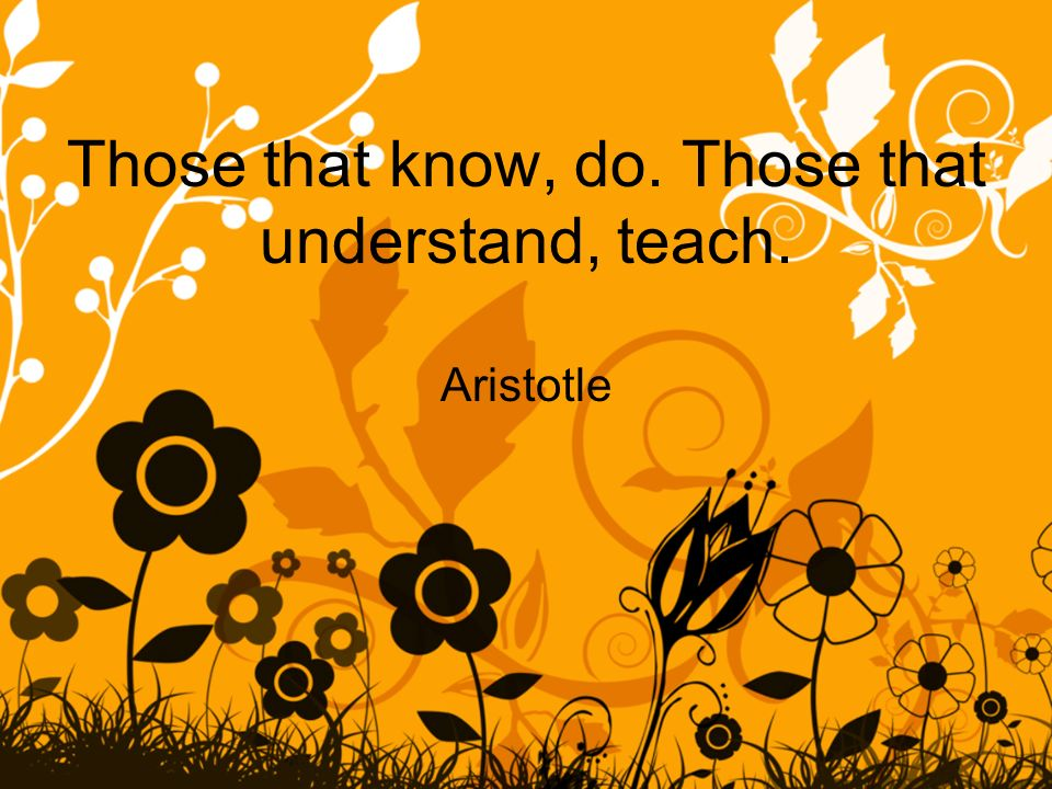Those that know, do. Those that understand, teach. Aristotle
