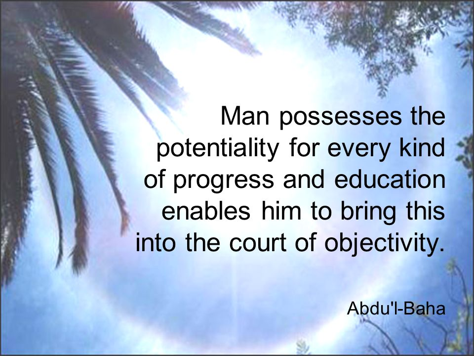 Man possesses the potentiality for every kind of progress and education enables him to bring this into the court of objectivity. Abdu'l-Baha