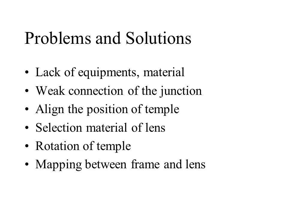 Problems and Solutions Lack of equipments, material Weak connection of the junction Align the position of temple Selection material of lens Rotation o