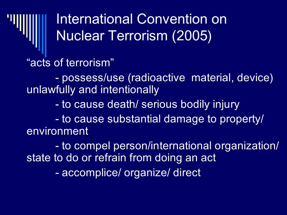 International Convention on Nuclear Terrorism (2005) acts of terrorism - possess/use (radioactive material, device) unlawfully and intentionally - to