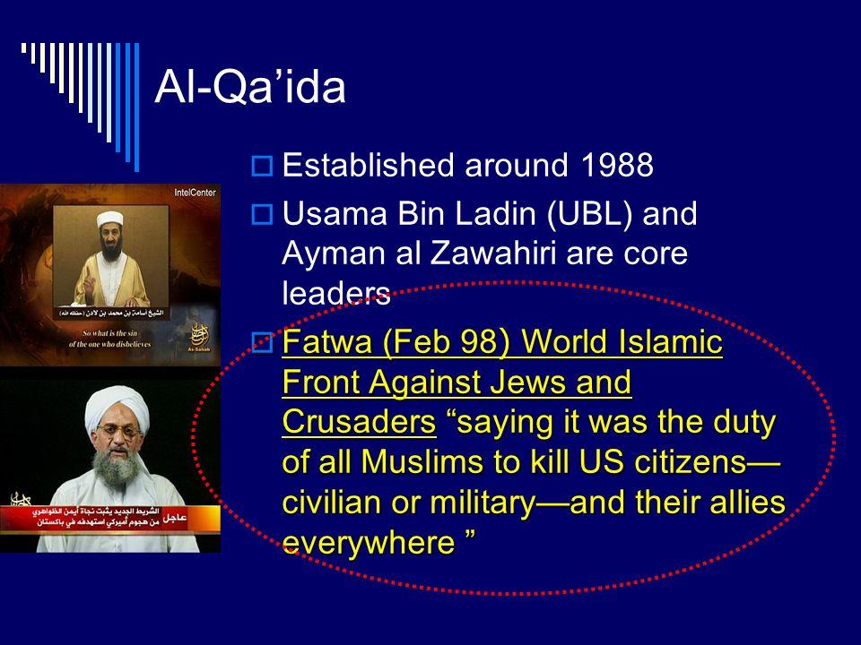 Al-Qaida Established around 1988 Usama Bin Ladin (UBL) and Ayman al Zawahiri are core leaders Fatwa (Feb 98) World Islamic Front Against Jews and Crus