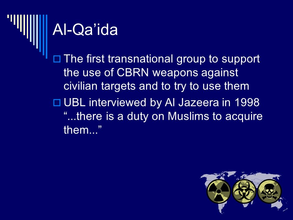 Al-Qaida The first transnational group to support the use of CBRN weapons against civilian targets and to try to use them UBL interviewed by Al Jazeera in 1998...there is a duty on Muslims to acquire them...